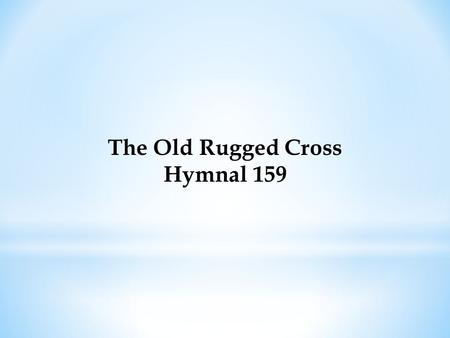 The Old Rugged Cross Hymnal 159. On a hill far away stood an old rugged cross, The emblem of suffering and shame, And I love that old cross where the.