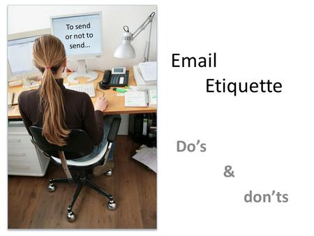 Email Etiquette Do's & don'ts To send or not to send…