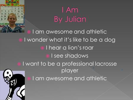  I am awesome and athletic  I wonder what it's like to be a dog  I hear a lion's roar  I see shadows  I want to be a professional lacrosse player.
