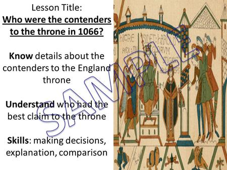 Lesson Title: Who were the contenders to the throne in 1066? Know details about the contenders to the England throne Understand who had the best claim.