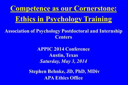 Competence as our Cornerstone: Ethics in Psychology Training Association of Psychology Postdoctoral and Internship Centers APPIC 2014 Conference Austin,