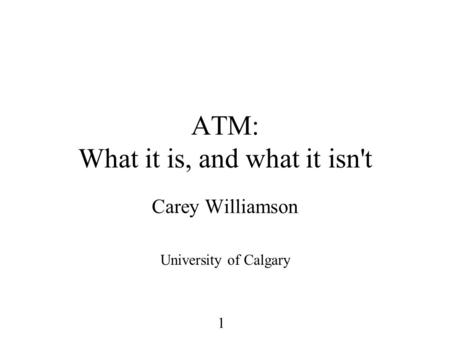 1 ATM: What it is, and what it isn't Carey Williamson University of Calgary.