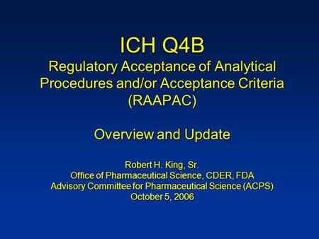ICH Q4B Regulatory Acceptance of Analytical Procedures and/or Acceptance Criteria (RAAPAC) Overview and Update Robert H. King, Sr. Office of Pharmaceutical.