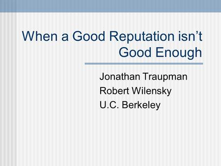 When a Good Reputation isn't Good Enough Jonathan Traupman Robert Wilensky U.C. Berkeley.