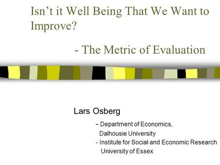 Isn't it Well Being That We Want to Improve? - The Metric of Evaluation Lars Osberg - Department of Economics, Dalhousie University - Institute for Social.