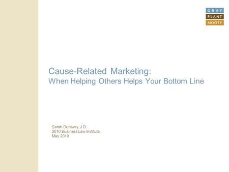 Cause-Related Marketing: When Helping Others Helps Your Bottom Line Sarah Duniway, J.D. 2010 Business Law Institute May 2010.