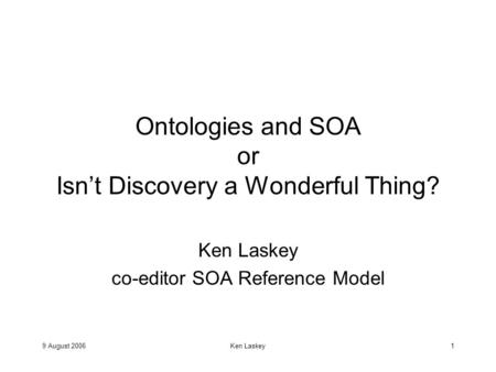 9 August 2006Ken Laskey1 Ontologies and SOA or Isn't Discovery a Wonderful Thing? Ken Laskey co-editor SOA Reference Model.