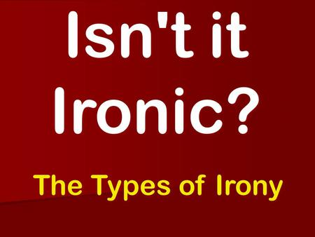 Isn't it Ironic? The Types of Irony. Learning Objective We will be able to identify and explain the three types of Irony through the use of a variety.