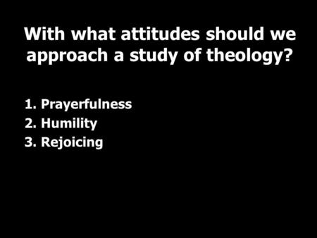 1. Prayerfulness 2. Humility 3. Rejoicing With what attitudes should we approach a study of theology?