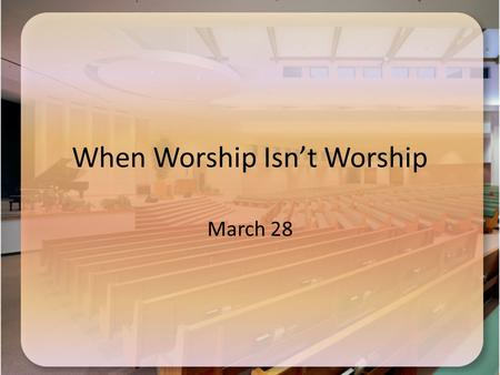 When Worship Isn't Worship March 28. Think About It … When are some occasions when we do the right thing with the wrong attitude? Consider that your attitude.