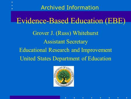 Evidence-Based Education (EBE) Grover J. (Russ) Whitehurst Assistant Secretary Educational Research and Improvement United States Department of Education.