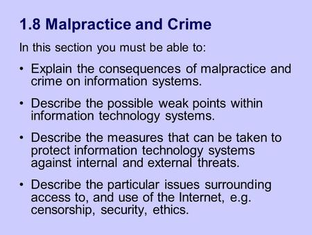 1.8 Malpractice and Crime In this section you must be able to: Explain the consequences of malpractice and crime on information systems. Describe the possible.