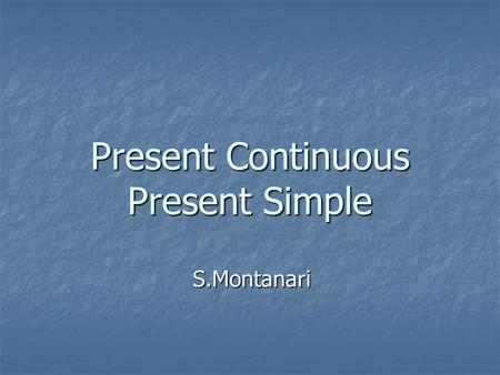 Present Continuous Present Simple S.Montanari. Present Continuous Positive sentence: Positive sentence: subject + be + verb –ing e.g. He is studying Russian.