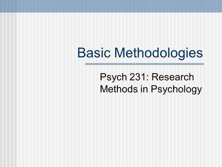 Basic Methodologies Psych 231: Research Methods in Psychology.
