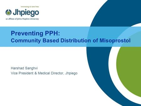 Preventing PPH: Community Based Distribution of Misoprostol Harshad Sanghvi Vice President & Medical Director, Jhpiego.
