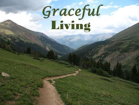 Graceful Living. Graceful Wishing! Graceful Living. II Cor. 5:4-5-- 4 For while we are in this tent, we groan and are burdened, because we do not wish.