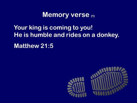 Memory verse (1) Your king is coming to you! He is humble and rides on a donkey. Matthew 21:5.