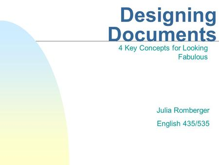 Designing Documents 4 Key Concepts for Looking Fabulous Julia Romberger English 435/535.