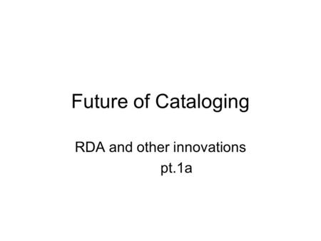 Future of Cataloging RDA and other innovations pt.1a.