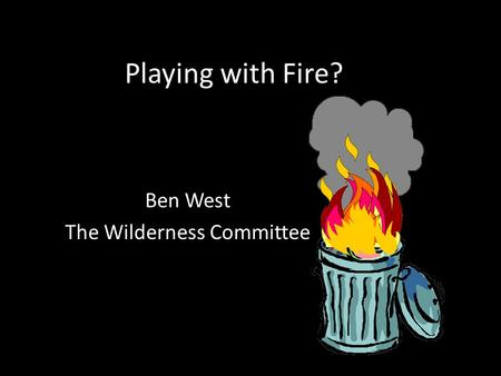 Playing with Fire? Ben West The Wilderness Committee.