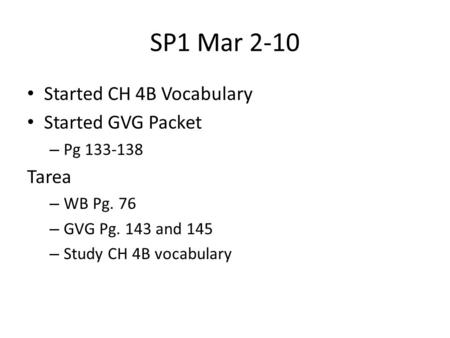 SP1 Mar 2-10 Started CH 4B Vocabulary Started GVG Packet – Pg 133-138 Tarea – WB Pg. 76 – GVG Pg. 143 and 145 – Study CH 4B vocabulary.