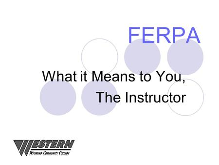 FERPA What it Means to You, The Instructor. What is FERPA? 1974 – Family Educational Rights and Privacy Act Buckley Amendment Protects the Privacy of.