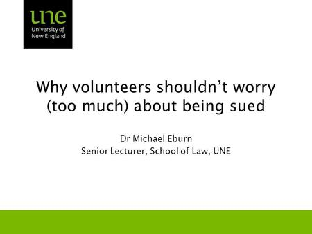 Why volunteers shouldn't worry (too much) about being sued Dr Michael Eburn Senior Lecturer, School of Law, UNE.