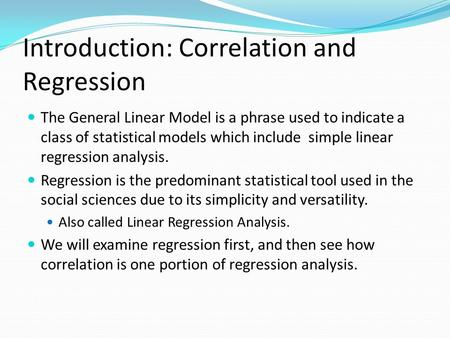 Introduction: Correlation and Regression The General Linear Model is a phrase used to indicate a class of statistical models which include simple linear.