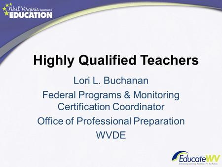 Highly Qualified Teachers Lori L. Buchanan Federal Programs & Monitoring Certification Coordinator Office of Professional Preparation WVDE.