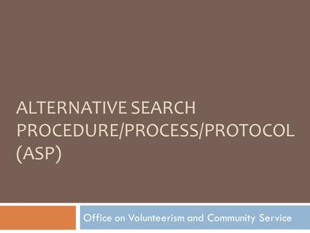 ALTERNATIVE SEARCH PROCEDURE/PROCESS/PROTOCOL (ASP) Office on Volunteerism and Community Service.