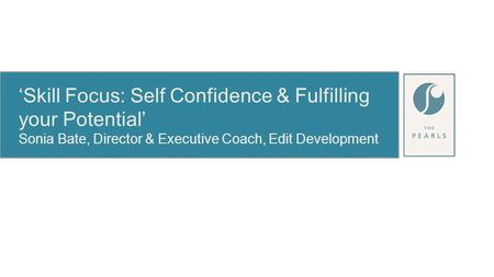 'Skill Focus: Self Confidence & Fulfilling your Potential' Sonia Bate, Director & Executive Coach, Edit Development.