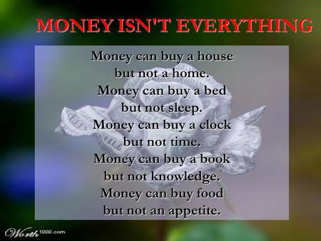 MONEY ISN'T EVERYTHING Money can buy a house but not a home.