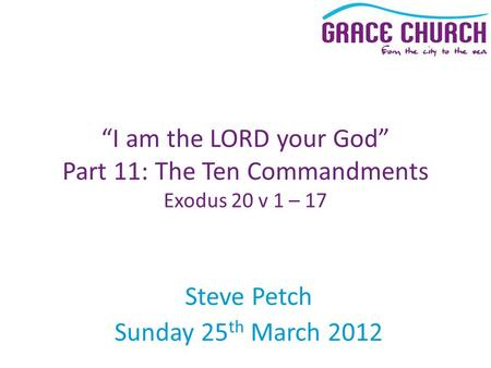 "Steve Petch Sunday 25 th March 2012 ""I am the LORD your God"" Part 11: The Ten Commandments Exodus 20 v 1 – 17."