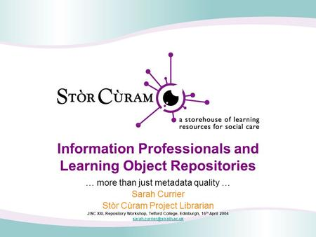 Information Professionals and Learning Object Repositories … more than just metadata quality … Sarah Currier Stòr Cùram Project Librarian JISC X4L Repository.
