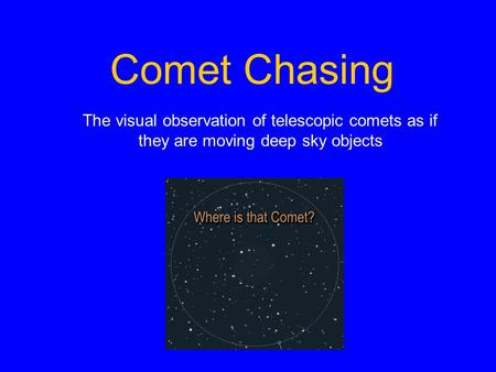 Comet Chasing The visual observation of telescopic comets as if they are moving deep sky objects.