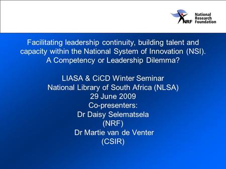 Facilitating <strong>leadership</strong> continuity, building talent <strong>and</strong> capacity within the National System of Innovation (NSI). A Competency or <strong>Leadership</strong> Dilemma? LIASA.