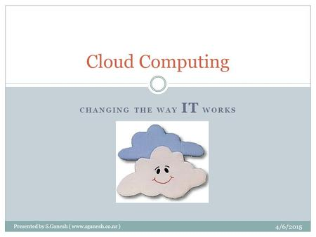CHANGING THE WAY IT WORKS Cloud Computing 4/6/2015 Presented by S.Ganesh ( www.sganesh.co.nr )