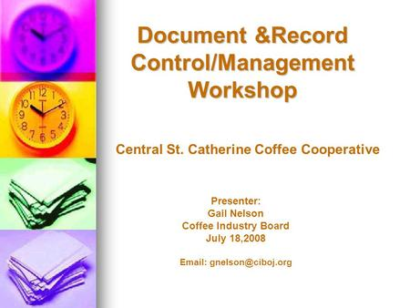 Document &Record Control/Management Workshop Presenter: Gail Nelson Coffee Industry Board July 18,2008   Central St. Catherine Coffee.