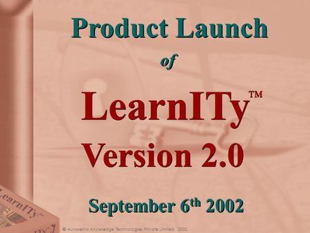  Aunwesha Knowledge Technologies Private Limited, 2002. LearnITy TM Product Launch of Product Launch of Version 2.0 September 6 th 2002.