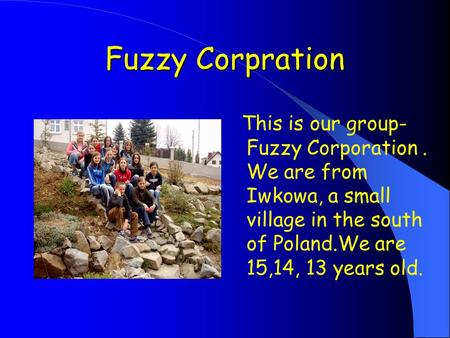 Fuzzy Corpration This is our group- Fuzzy Corporation. We are from Iwkowa, a small village in the south of Poland.We are 15,14, 13 years old.