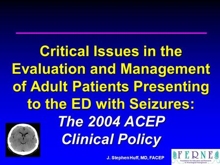 J. Stephen Huff, MD, FACEP Critical Issues in the Evaluation and Management of Adult Patients Presenting to the ED with Seizures: The 2004 ACEP Clinical.