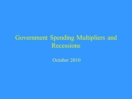 Government Spending Multipliers and Recessions October 2010.