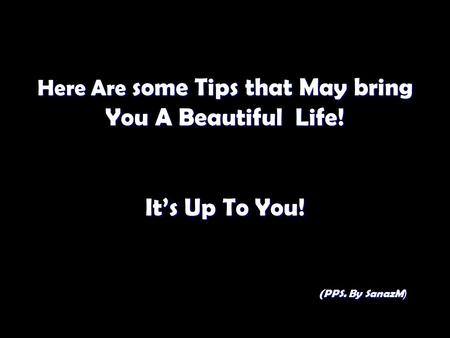 Here Are some Tips that May bring You A Beautiful Life! It's Up To You! (PPS. By SanazM(