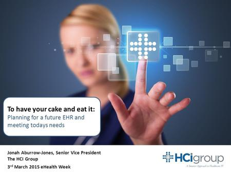 To have your cake and eat it: Planning for a future EHR and meeting todays needs Jonah Aburrow-Jones, Senior Vice President The HCI Group 3 rd March 2015.