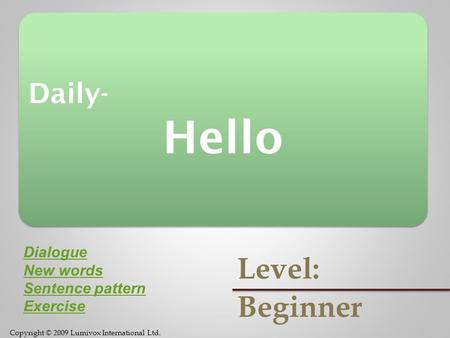 Copyright © 2009 Lumivox International Ltd. Daily- Hello Daily- Hello Level: Beginner Dialogue New words Sentence pattern Exercise.