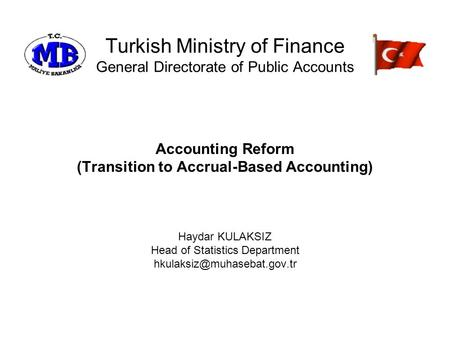 Turkish Ministry of Finance General Directorate of Public Accounts Accounting Reform (Transition to Accrual-Based Accounting) Haydar KULAKSIZ Head of Statistics.