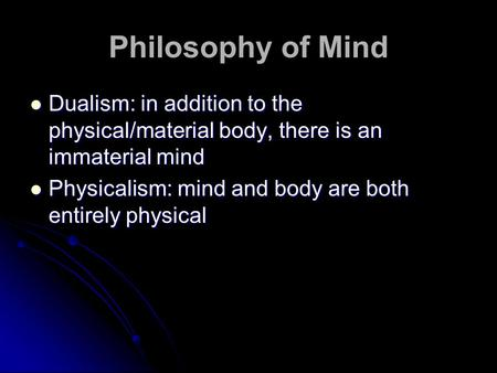 Philosophy of Mind Dualism: in addition to the physical/material body, there is an immaterial mind Dualism: in addition to the physical/material body,
