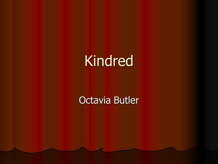 Kindred Octavia Butler. June 22, 1947-Feb. 24, 2006 Dyslexic Born in CA Wrote Kindred in response to reading a bad sci-fi movie, Devil Girl from Mars.