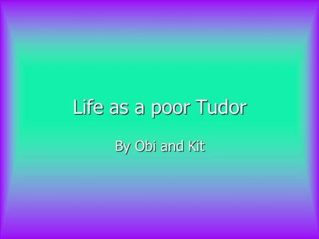 Life as a poor Tudor By Obi and Kit. Contents How would you earn a living? How would you earn a living? How would you earn a living? How would you earn.