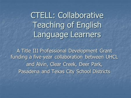 CTELL: Collaborative Teaching of English Language Learners A Title III Professional Development Grant funding a five-year collaboration between UHCL and.